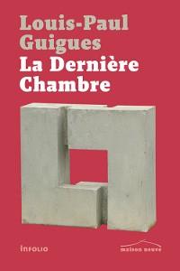 Louis-Paul Guigues, La Dernière Chambre, Éditions Infolio, 2016